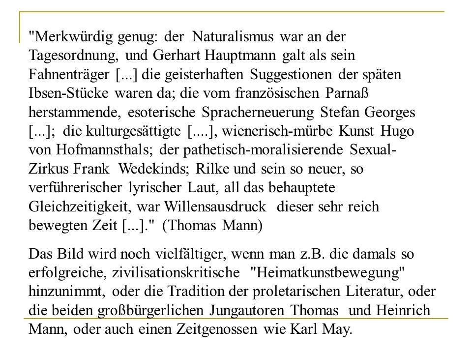 Merkwürdig genug: der Naturalismus war an der Tagesordnung, und Gerhart Hauptmann galt als sein Fahnenträger [...] die geisterhaften Suggestionen der späten Ibsen-Stücke waren da; die vom französischen Parnaß herstammende, esoterische Spracherneuerung Stefan Georges [...]; die kulturgesättigte [....], wienerisch-mürbe Kunst Hugo von Hofmannsthals; der pathetisch-moralisierende Sexual-Zirkus Frank Wedekinds; Rilke und sein so neuer, so verführerischer lyrischer Laut, all das behauptete Gleichzeitigkeit, war Willensausdruck dieser sehr reich bewegten Zeit [...]. (Thomas Mann)